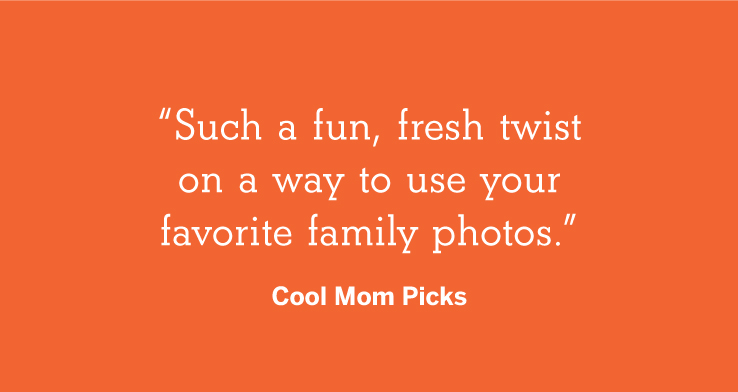 """Such a fun, fresh twist on a way to use your favorite family photos."" - Simply Real Moms"